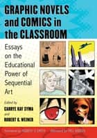 Graphic Novels and Comics in the Classroom - Essays on the Educational Power of Sequential Art ebook by Carrye Kay Syma, Robert G. Weiner