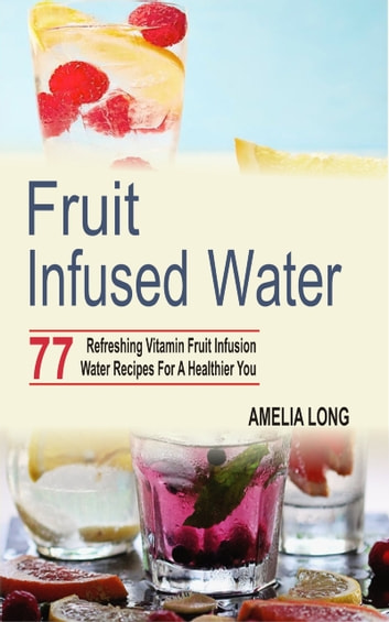 Fruit infused water - 77 Refreshing Vitamin Fruit Infusion Water Recipes For A Healthier You eBook by Amelia Long