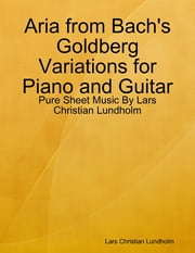 Aria from Bach's Goldberg Variations for Piano and Guitar - Pure Sheet Music By Lars Christian Lundholm ebook by Lars Christian Lundholm