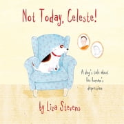 Not Today, Celeste! - A Dog's Tale about Her Human's Depression ebook by Kobo.Web.Store.Products.Fields.ContributorFieldViewModel