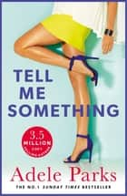Tell Me Something - What do you do when the life you always wanted disappears? ebook by Adele Parks