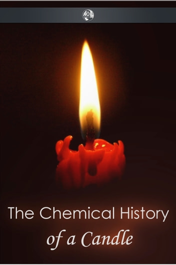 The Chemical History of a Candle ebook by Michael Faraday