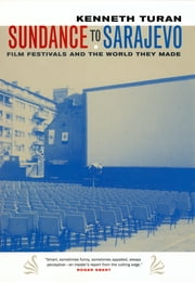 Sundance to Sarajevo - Film Festivals and the World They Made ebook by Kenneth Turan