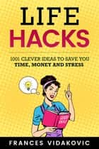 Life Hacks: 1001 Clever Ideas to Save You Time, Money and Stress ebook by Frances Vidakovic