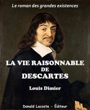 La vie raisonnable de Descartes - Le roman des grandes existences ebook by Louis Dimier