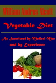 Vegetable Diet: As Sanctioned by Medical Men, and by Experience in All Ages Including a System of Vegetable Cookery ebook by William Andrus Alcott