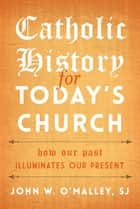 Catholic History for Today's Church ebook by John W. O'Malley, SJ