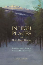 In High Places with Henry David Thoreau: A Hiker's Guide with Routes & Maps (First) ebook by John Gibson