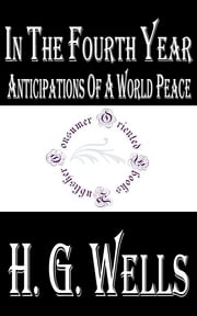 In The Fourth Year - Anticipations of a World Peace (1918) ebook by H.G. Wells