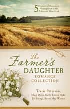 The Farmer's Daughter Romance Collection - Five Historical Romances Homegrown in the American Heartland ebook by Tracie Peterson, Mary Davis, Kelly Eileen Hake,...