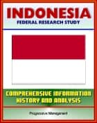 Indonesia: Federal Research Study and Country Profile with Comprehensive Information, History, and Analysis - Algiers, History, Politics, Economy, Jakarta ebook by Progressive Management