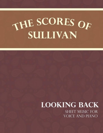 Sullivan's Scores - Looking Back - Sheet Music for Voice and Piano ebook by Arthur Sullivan