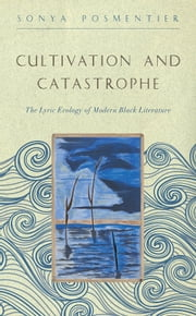 Cultivation and Catastrophe - The Lyric Ecology of Modern Black Literature ebook by Sonya Posmentier