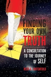 Finding Your Own Truth - A Consultation to the Journey of Self ebook by Reed R. Critchfield