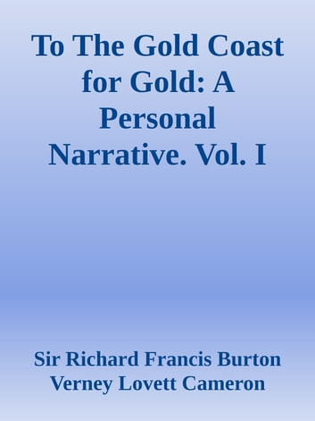 To The Gold Coast for Gold: A Personal Narrative. Vol. I ebook by Sir Richard Francis Burton & Verney Lovett Cameron