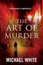 The Art Of Murder ebook by Michael White, The White Family Trust