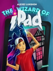 The Wizard of iPad - A Modern Day Fairy Tale for Children and Teenagers ebook by Alexei Lukshin