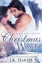 Christmas Wolf - Black Mesa Wolves Holiday Story Bundle ebook by J.K. Harper