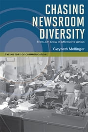Chasing Newsroom Diversity - From Jim Crow to Affirmative Action ebook by Gwyneth Mellinger