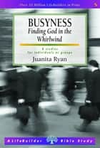Busyness - Finding God in the Whirlwind ebook by Juanita Ryan
