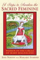 14 Steps to Awaken the Sacred Feminine - Women in the Circle of Mary Magdalene ebook by Joan Norton, Margaret Starbird