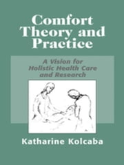 Comfort Theory and Practice: A Vision for Holistic Health Care and Research ebook by Kolcaba, Katharine, PhD, RN, C