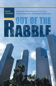 Out of the Rabble - Ending the Global Economic Crisis by Understanding the Zimbabwean Experience ebook by David Chiweza
