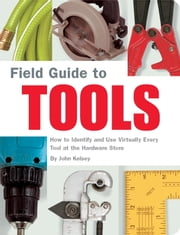 Field Guide to Tools - How to Identify and Use Virtually Every Tool at the Hardward Store ebook by John Kelsey