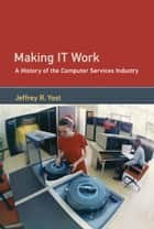 Making IT Work - A History of the Computer Services Industry ebook by Jeffrey R. Yost
