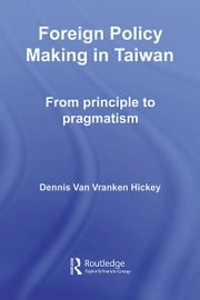 Foreign Policy Making in Taiwan - From Principle to Pragmatism ebook by Dennis V. Hickey