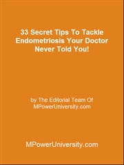 33 Secret Tips To Tackle Endometriosis Your Doctor Never Told You! ebook by Editorial Team Of MPowerUniversity.com