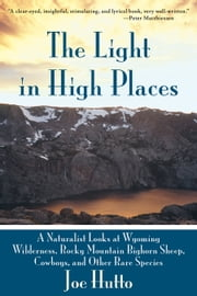The Light in High Places - A Naturalist Looks at Wyoming Wilderness, Rocky Mountain Bighorn Sheep, Cowboys, and Other Rare Species ebook by Joe Hutto