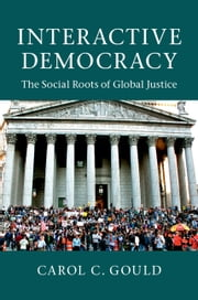 Interactive Democracy - The Social Roots of Global Justice ebook by Carol C. Gould