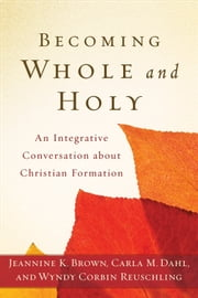 Becoming Whole and Holy - An Integrative Conversation about Christian Formation ebook by Jeannine K. Brown,Carla M. Dahl,Wyndy Corbin Reuschling