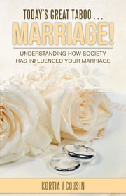 Today'S Great Taboo . . . Marriage! - Understanding How Society Has Influenced Your Marriage ebook by Kortia J Cousin