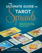 The Ultimate Guide to Tarot Spreads - Reveal the Answer to Every Question About Work, Home, Fortune, and Love eBook by Liz Dean
