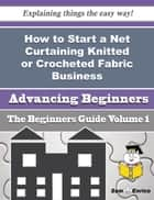 How to Start a Net Curtaining Knitted or Crocheted Fabric Business (Beginners Guide) - How to Start a Net Curtaining Knitted or Crocheted Fabric Business (Beginners Guide) ebook by Stephaine Washburn