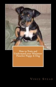 How to Train and Understand your Miniature Pinscher Puppy & Dog ebook by Vince Stead