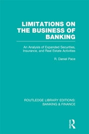 Limitations on the Business of Banking (RLE Banking & Finance) - An Analysis of Expanded Securities, Insurance and Real Estate Activities ebook by R Daniel Pace
