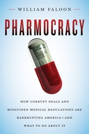 Pharmocracy: How Corrupt Deals and Misguided Medical Regulations Are Bankrupting America--and What to Do About It - How Corrupt Deals and Misguided Medical Regulations Are Bankrupting America--and What to Do About It ebook by William Faloon
