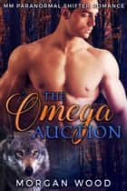 The Omega Auction - MM Gay MPREG Shifter Romance ebook by Morgan Wood