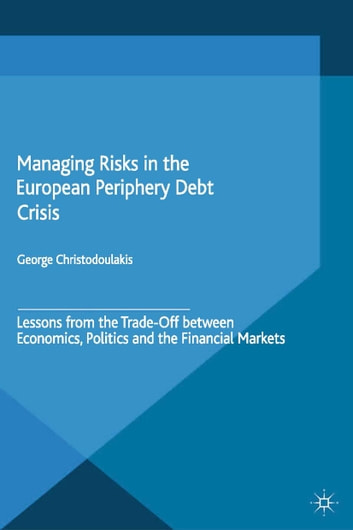 Managing Risks in the European Periphery Debt Crisis - Lessons from the Trade-off between Economics, Politics and the Financial Markets ebook by