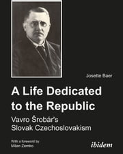 A Life Dedicated to the Republic - Vavro Srobár's Slovak Czechoslovakism ebook by Josette Baer