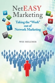 "NetEasy Marketing: Taking the ""Work"" out of Network Marketing ebook by Wes Melcher"