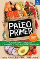 The Paleo Primer - A Jump-Start Guide to Losing Body Fat and Living Primally ebook by Keris Marsden, Matt Whitmore