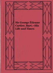 Sir George Étienne Cartier, Bart.--His Life and Times ebook by John Boyd