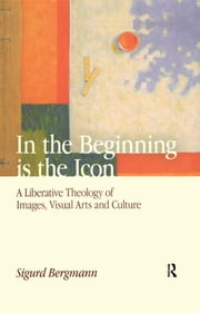 In the Beginning is the Icon - A Liberative Theology of Images, Visual Arts and Culture ebook by Sigurd Bergmann