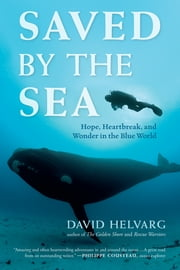Saved by the Sea - Hope, Heartbreak, and Wonder in the Blue World ebook by David Helvarg