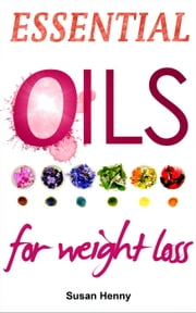 Essential Oils For Weight Loss: A Simple Guide and Introduction to Aromatherapy - Essential Aromatherapy Oils For Natural Beauty ebook by Susan Henny