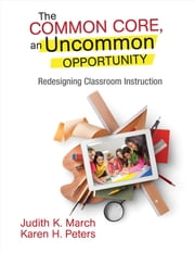 The Common Core, an Uncommon Opportunity - Redesigning Classroom Instruction ebook by Judith K. March,Karen H. Peters